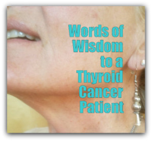 Words of Wisdom to a Thyroid Cancer Patient